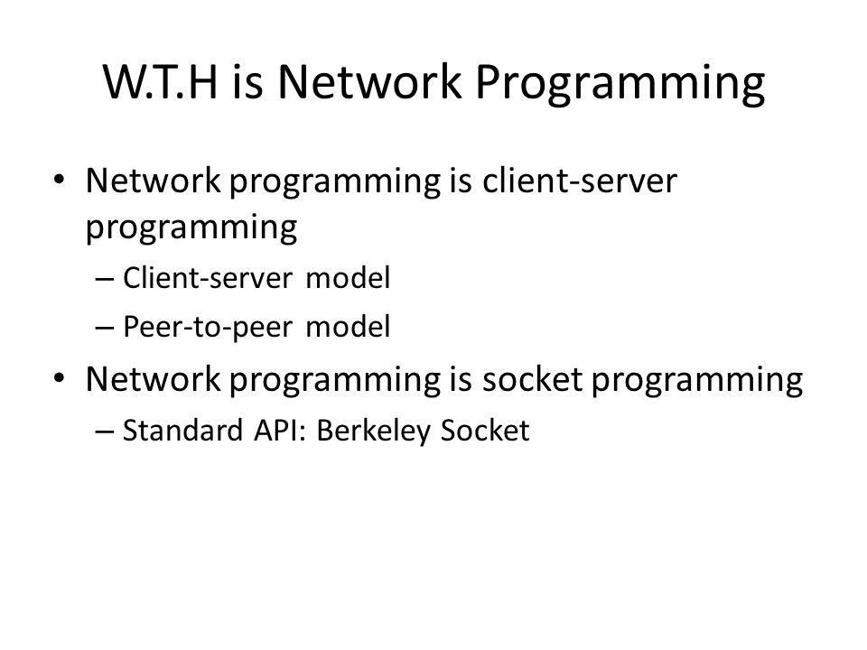 W.T.H is Network Programming Network programming is client-server programming – Client-server model – Peer-to-peer model Network programming is socket
