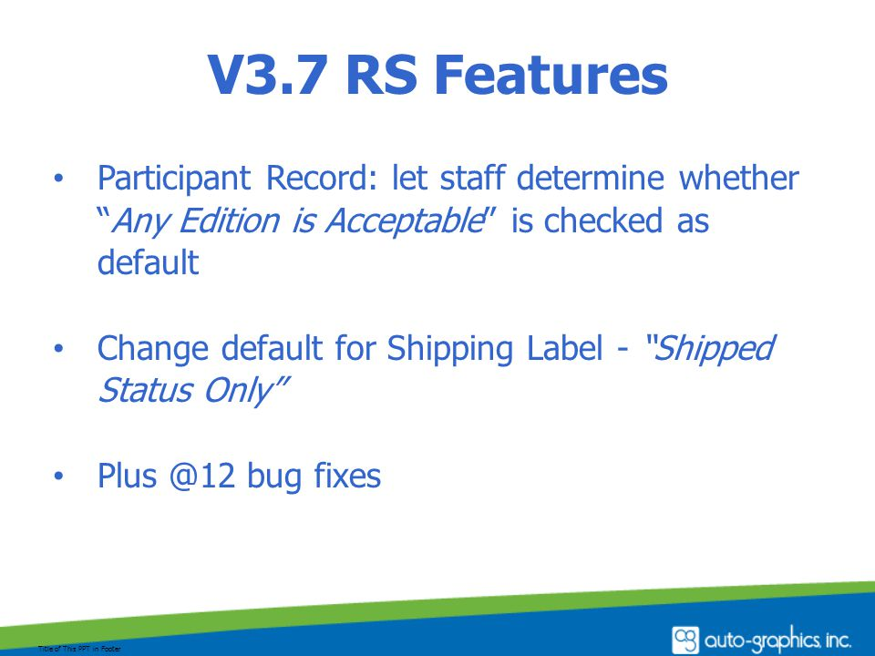 V3.7 RS Features Participant Record: let staff determine whether Any Edition is Acceptable is checked as default Change default for Shipping Label - Shipped Status Only Plus @12 bug fixes Title of This PPT in Footer