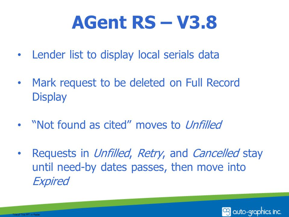 AGent RS – V3.8 Lender list to display local serials data Mark request to be deleted on Full Record Display Not found as cited moves to Unfilled Requests in Unfilled, Retry, and Cancelled stay until need-by dates passes, then move into Expired Title of This PPT in Footer