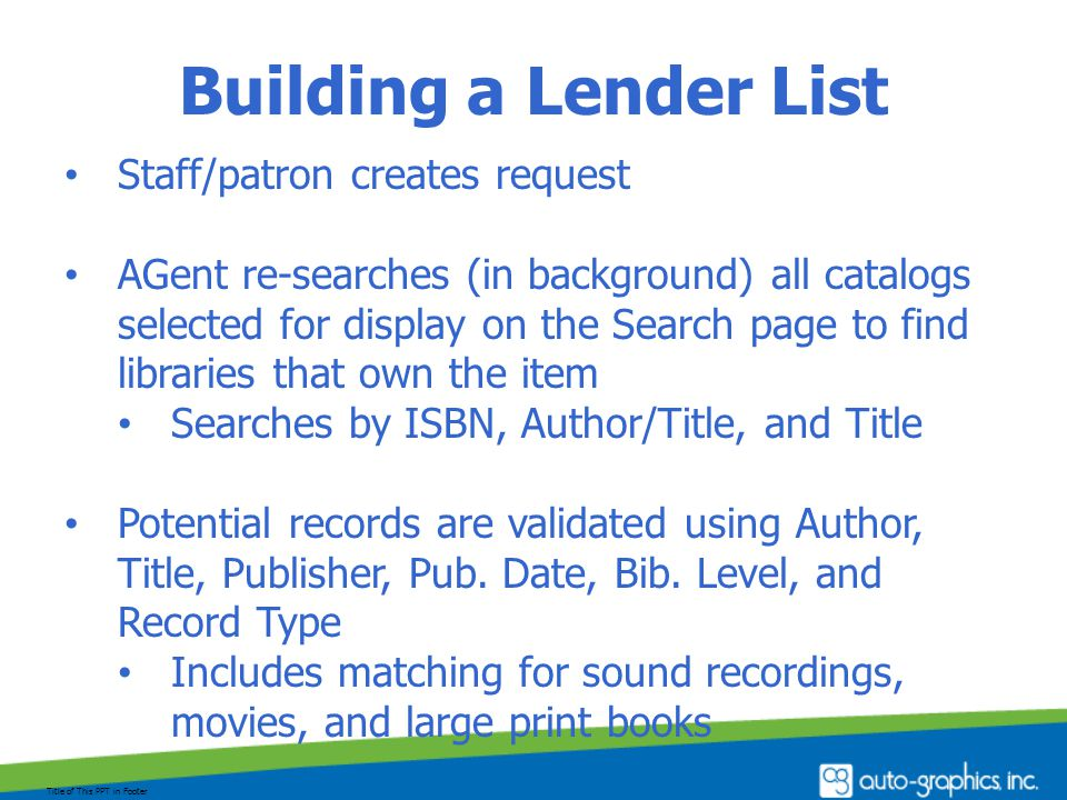 Building a Lender List Staff/patron creates request AGent re-searches (in background) all catalogs selected for display on the Search page to find libraries that own the item Searches by ISBN, Author/Title, and Title Potential records are validated using Author, Title, Publisher, Pub.