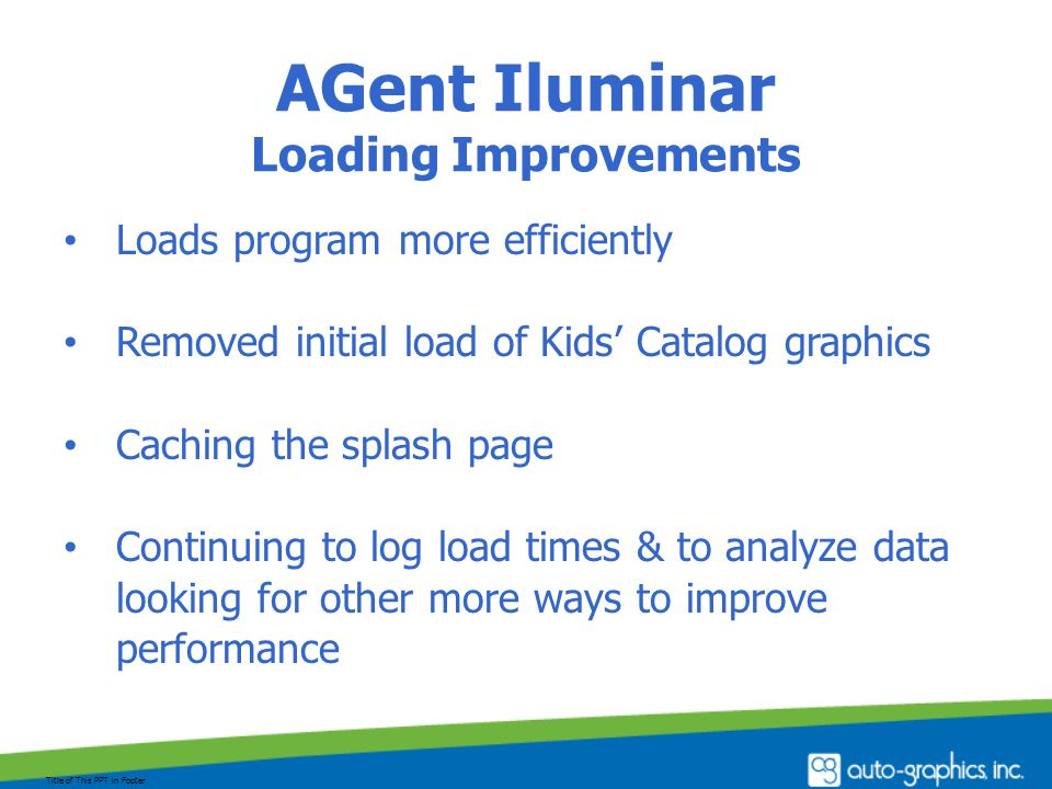 AGent Iluminar Loading Improvements Loads program more efficiently Removed initial load of Kids' Catalog graphics Caching the splash page Continuing to log load times & to analyze data looking for other more ways to improve performance Title of This PPT in Footer