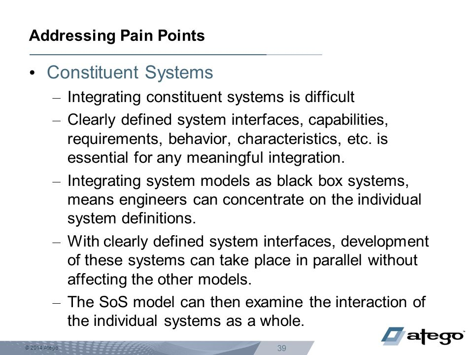 © 2014 Atego 39 Constituent Systems – Integrating constituent systems is difficult – Clearly defined system interfaces, capabilities, requirements, be