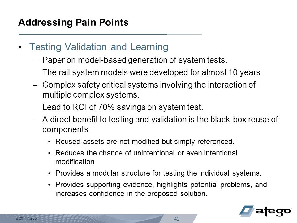 © 2014 Atego 42 Testing Validation and Learning – Paper on model-based generation of system tests. – The rail system models were developed for almost