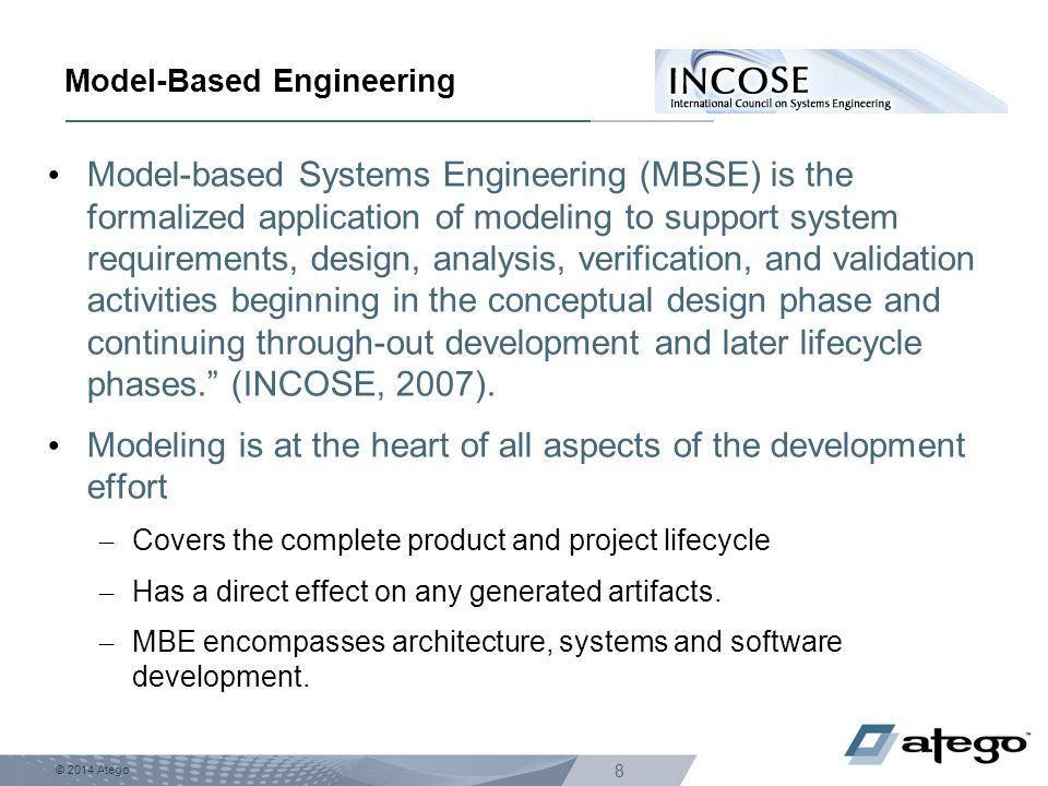 © 2014 Atego 8 Model-Based Engineering Model-based Systems Engineering (MBSE) is the formalized application of modeling to support system requirements