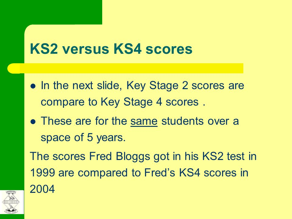 KS2 versus KS4 scores In the next slide, Key Stage 2 scores are compare to Key Stage 4 scores. These are for the same students over a space of 5 years