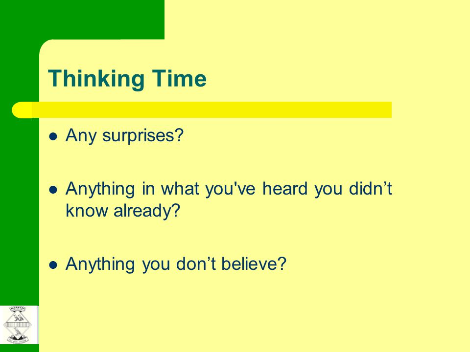 Thinking Time Any surprises. Anything in what you ve heard you didn't know already.