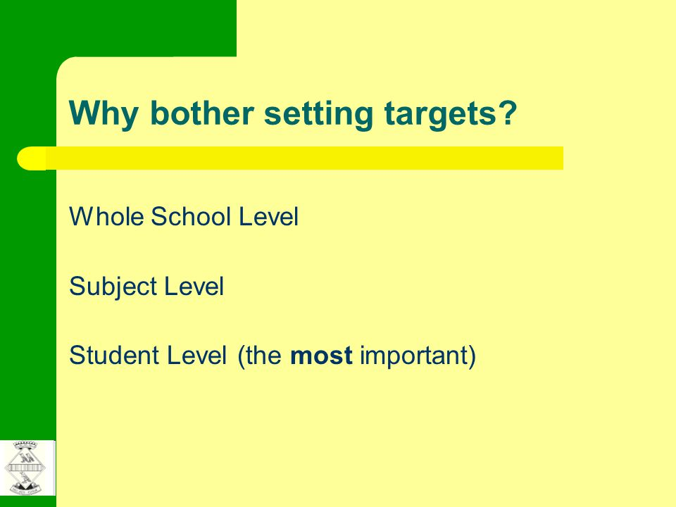 Why bother setting targets Whole School Level Subject Level Student Level (the most important)