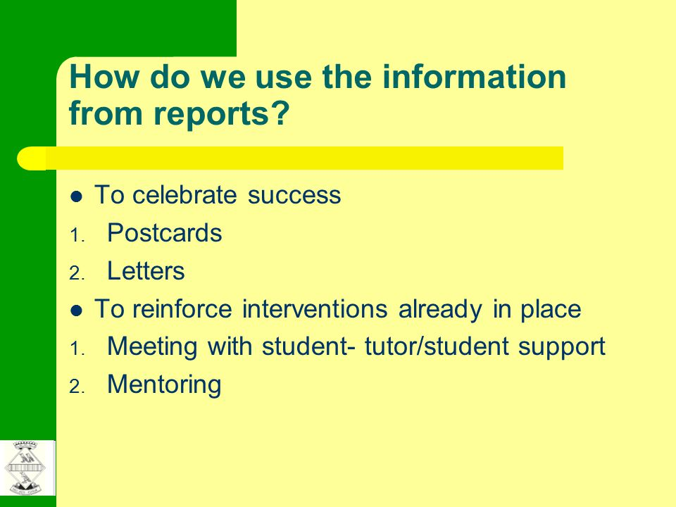How do we use the information from reports? To celebrate success 1. Postcards 2. Letters To reinforce interventions already in place 1. Meeting with s
