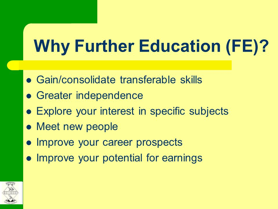 Why Further Education (FE)? Gain/consolidate transferable skills Greater independence Explore your interest in specific subjects Meet new people Impro
