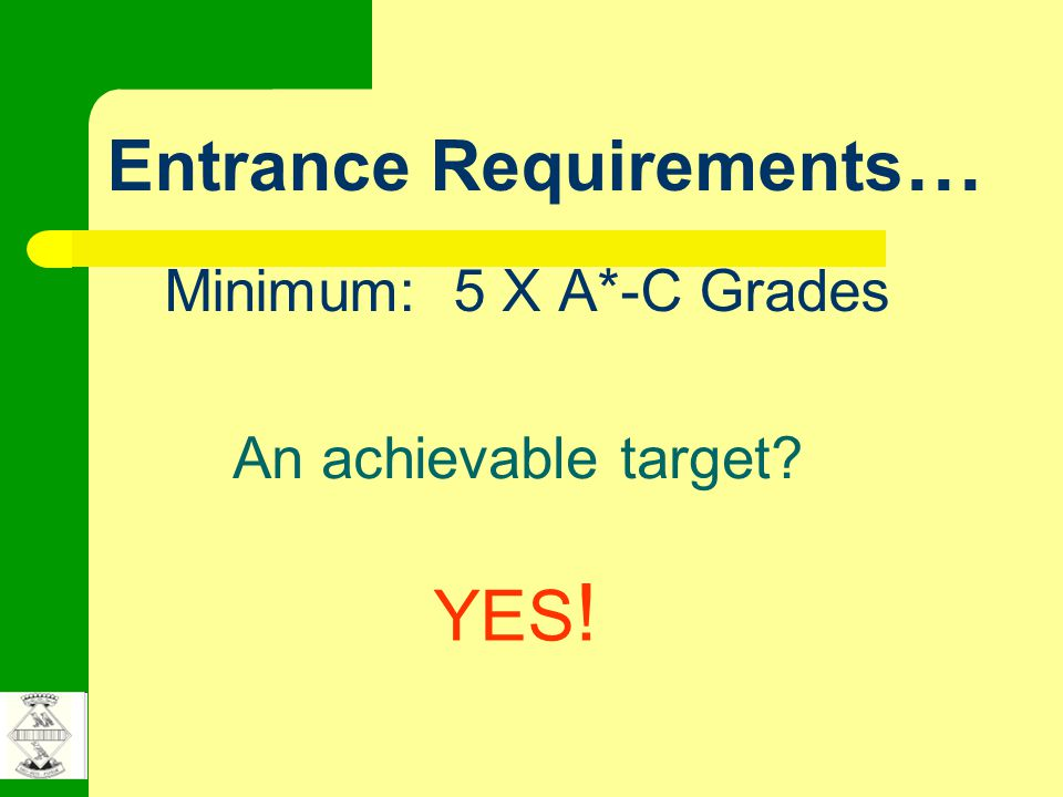 Entrance Requirements … Minimum: 5 X A*-C Grades An achievable target? YES !