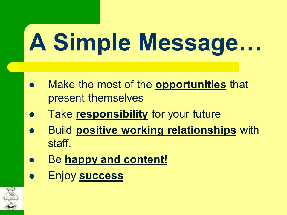 A Simple Message… Make the most of the opportunities that present themselves Take responsibility for your future Build positive working relationships with staff.
