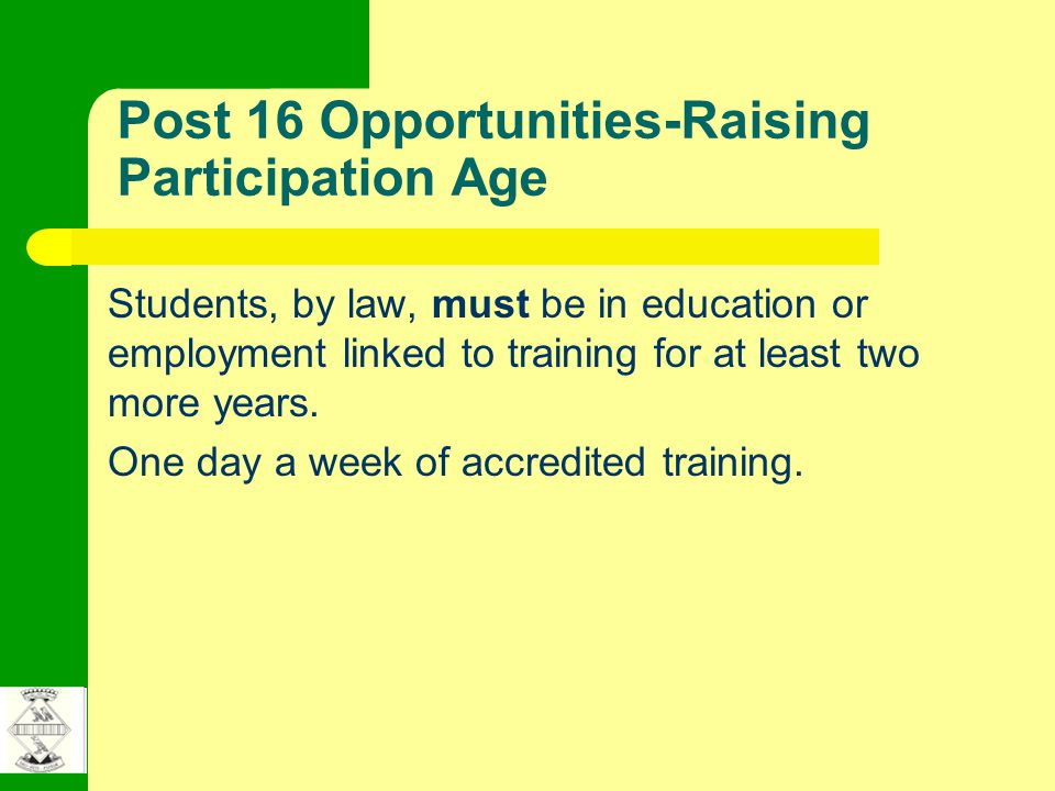 Post 16 Opportunities-Raising Participation Age Students, by law, must be in education or employment linked to training for at least two more years.