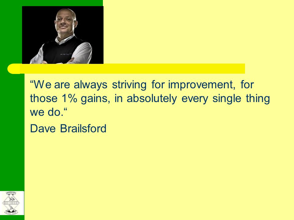 We are always striving for improvement, for those 1% gains, in absolutely every single thing we do. Dave Brailsford