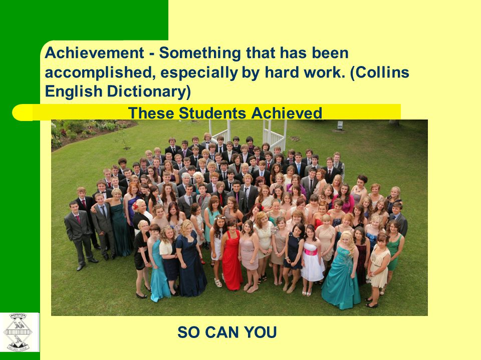 Achievement - Something that has been accomplished, especially by hard work. (Collins English Dictionary) These Students Achieved SO CAN YOU