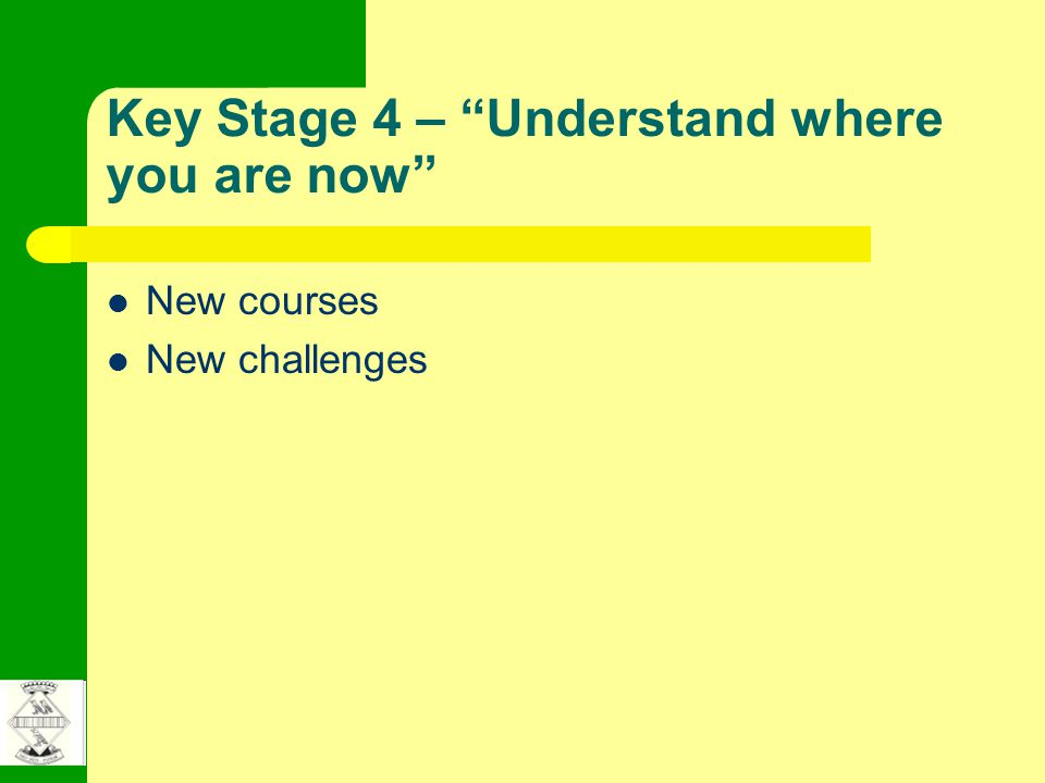 Key Stage 4 – Understand where you are now New courses New challenges