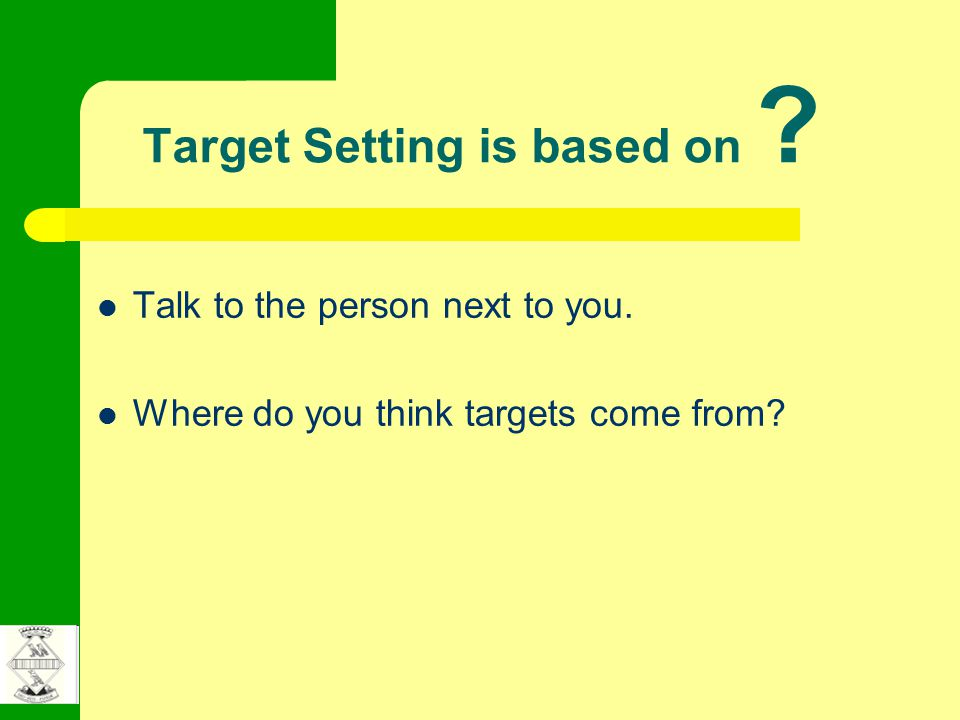 Target Setting is based on Talk to the person next to you. Where do you think targets come from