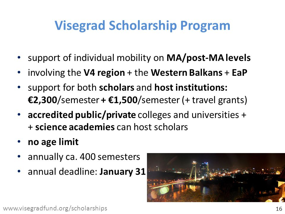 Visegrad Scholarship Program support of individual mobility on MA/post-MA levels involving the V4 region + the Western Balkans + EaP support for both scholars and host institutions: €2,300/semester + €1,500/semester (+ travel grants) accredited public/private colleges and universities + + science academies can host scholars no age limit annually ca.