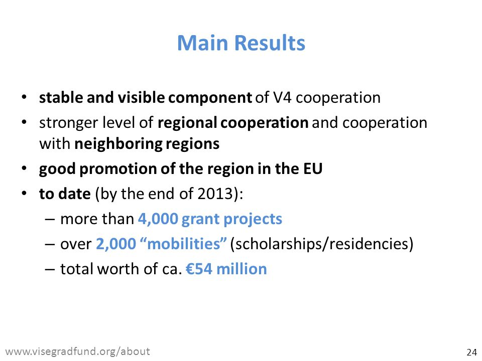 stable and visible component of V4 cooperation stronger level of regional cooperation and cooperation with neighboring regions good promotion of the region in the EU to date (by the end of 2013): – more than 4,000 grant projects – over 2,000 mobilities (scholarships/residencies) – total worth of ca.