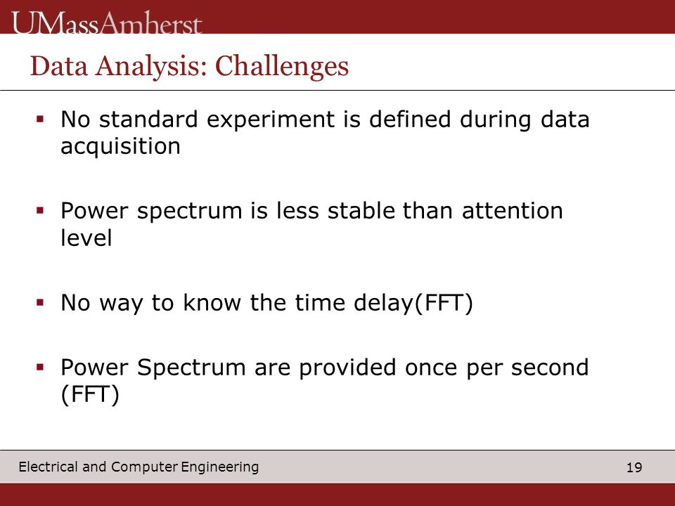 19 Electrical and Computer Engineering Data Analysis: Challenges  No standard experiment is defined during data acquisition  Power spectrum is less stable than attention level  No way to know the time delay(FFT)  Power Spectrum are provided once per second (FFT)