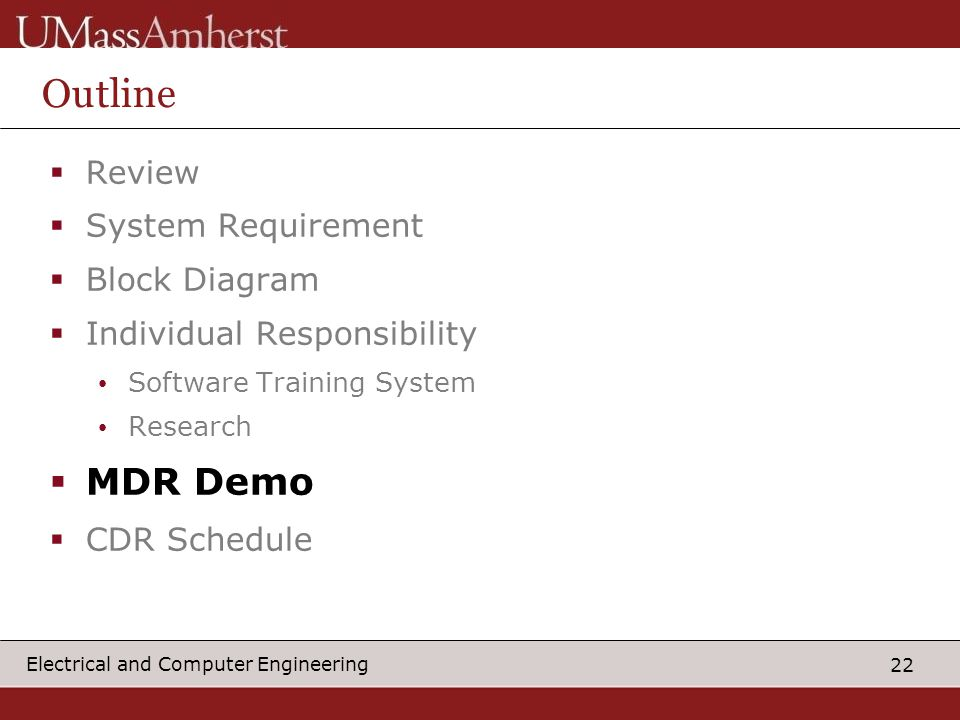 22 Electrical and Computer Engineering Outline  Review  System Requirement  Block Diagram  Individual Responsibility Software Training System Research  MDR Demo  CDR Schedule