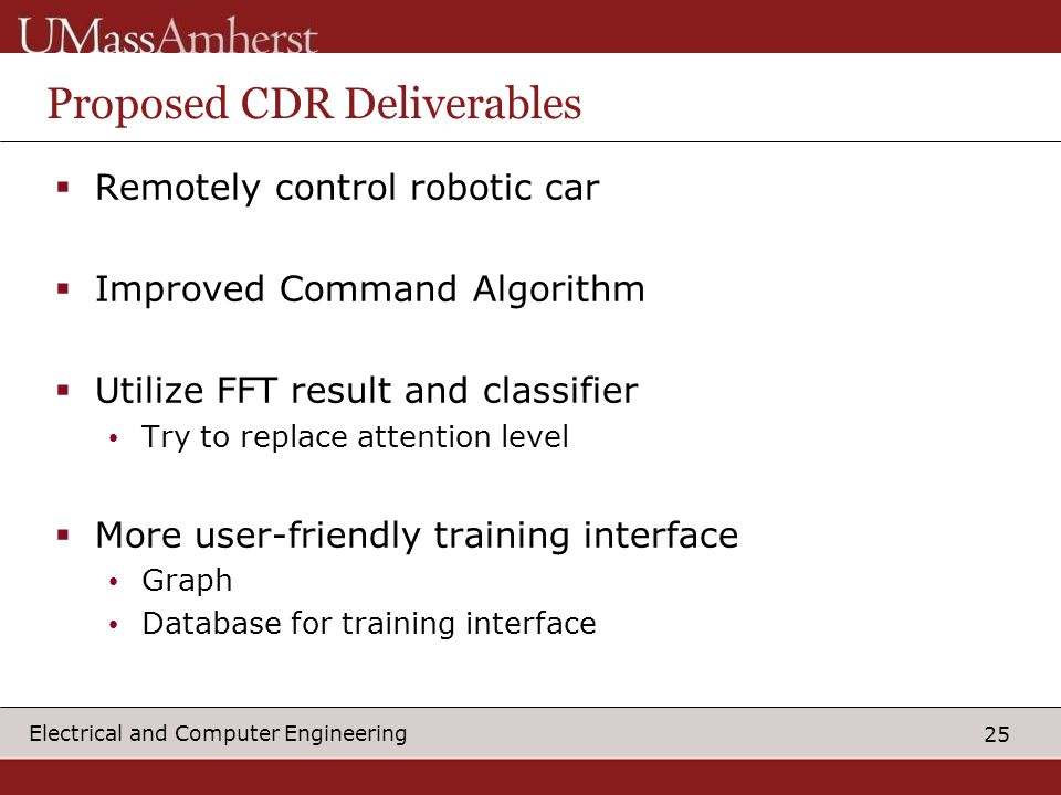 25 Electrical and Computer Engineering Proposed CDR Deliverables  Remotely control robotic car  Improved Command Algorithm  Utilize FFT result and classifier Try to replace attention level  More user-friendly training interface Graph Database for training interface