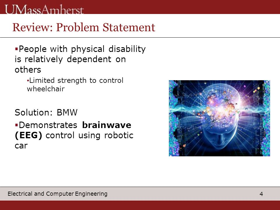4 Electrical and Computer Engineering Review: Problem Statement  People with physical disability is relatively dependent on others Limited strength to control wheelchair Solution: BMW  Demonstrates brainwave (EEG) control using robotic car