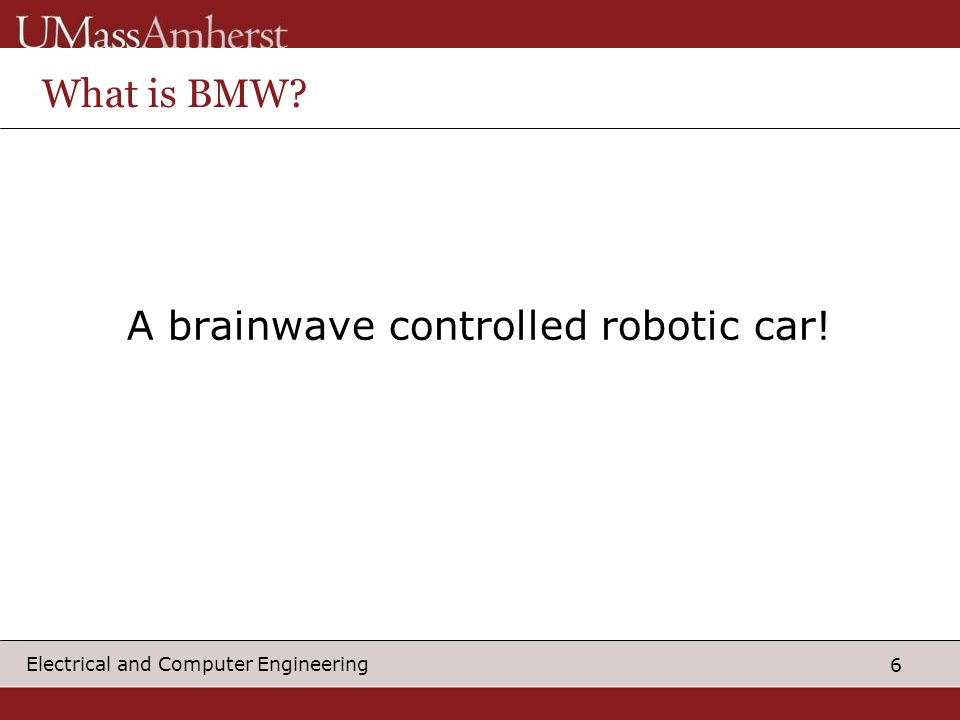 6 Electrical and Computer Engineering What is BMW? A brainwave controlled robotic car!