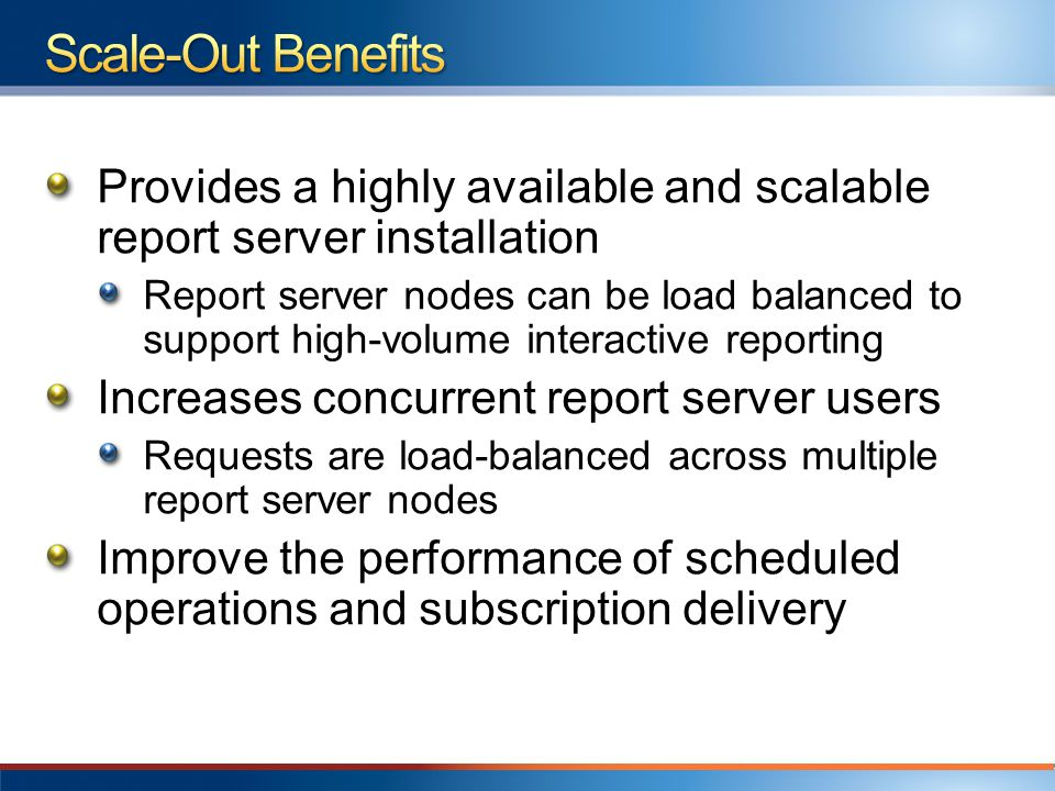 Provides a highly available and scalable report server installation Report server nodes can be load balanced to support high-volume interactive reporting Increases concurrent report server users Requests are load-balanced across multiple report server nodes Improve the performance of scheduled operations and subscription delivery