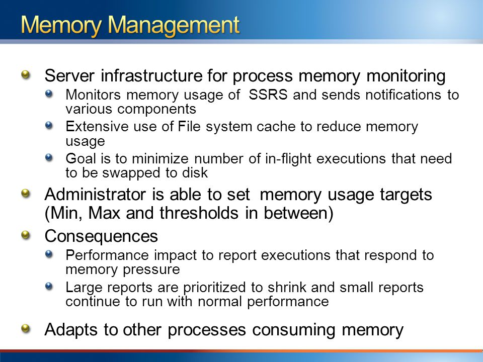 Server infrastructure for process memory monitoring Monitors memory usage of SSRS and sends notifications to various components Extensive use of File system cache to reduce memory usage Goal is to minimize number of in-flight executions that need to be swapped to disk Administrator is able to set memory usage targets (Min, Max and thresholds in between) Consequences Performance impact to report executions that respond to memory pressure Large reports are prioritized to shrink and small reports continue to run with normal performance Adapts to other processes consuming memory