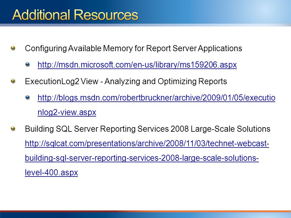 Configuring Available Memory for Report Server Applications http://msdn.microsoft.com/en-us/library/ms159206.aspx ExecutionLog2 View - Analyzing and Optimizing Reports http://blogs.msdn.com/robertbruckner/archive/2009/01/05/executio nlog2-view.aspx Building SQL Server Reporting Services 2008 Large-Scale Solutions http://sqlcat.com/presentations/archive/2008/11/03/technet-webcast- building-sql-server-reporting-services-2008-large-scale-solutions- level-400.aspx http://sqlcat.com/presentations/archive/2008/11/03/technet-webcast- building-sql-server-reporting-services-2008-large-scale-solutions- level-400.aspx