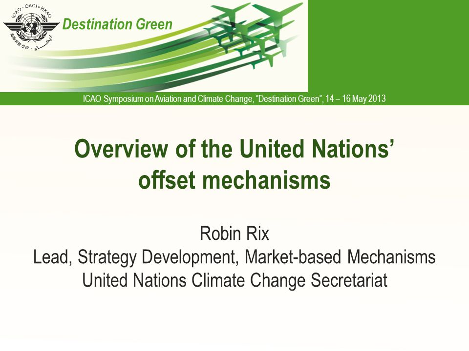 ICAO Symposium on Aviation and Climate Change, Destination Green , 14 – 16 May 2013 Destination Green Overview of the United Nations' offset mechanisms Robin Rix Lead, Strategy Development, Market-based Mechanisms United Nations Climate Change Secretariat