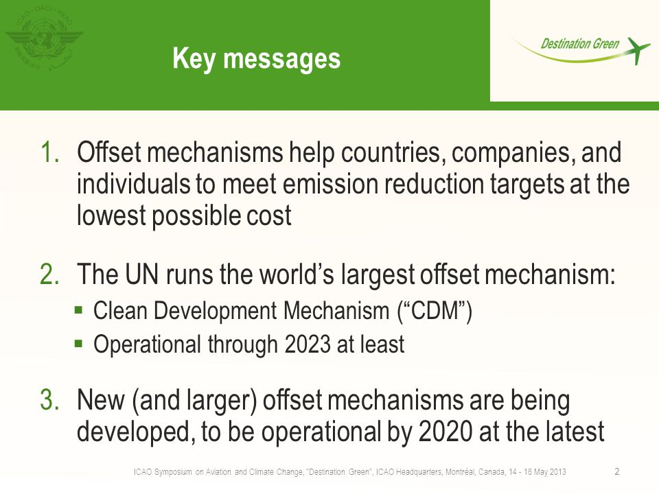 Key messages 1.Offset mechanisms help countries, companies, and individuals to meet emission reduction targets at the lowest possible cost 2.The UN runs the world's largest offset mechanism:  Clean Development Mechanism ( CDM )  Operational through 2023 at least 3.New (and larger) offset mechanisms are being developed, to be operational by 2020 at the latest ICAO Symposium on Aviation and Climate Change, Destination Green , ICAO Headquarters, Montréal, Canada, 14 - 16 May 2013 2