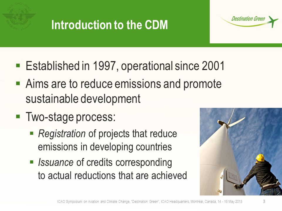 Introduction to the CDM  Established in 1997, operational since 2001  Aims are to reduce emissions and promote sustainable development  Two-stage process:  Registration of projects that reduce emissions in developing countries  Issuance of credits corresponding to actual reductions that are achieved ICAO Symposium on Aviation and Climate Change, Destination Green , ICAO Headquarters, Montréal, Canada, 14 - 16 May 2013 3