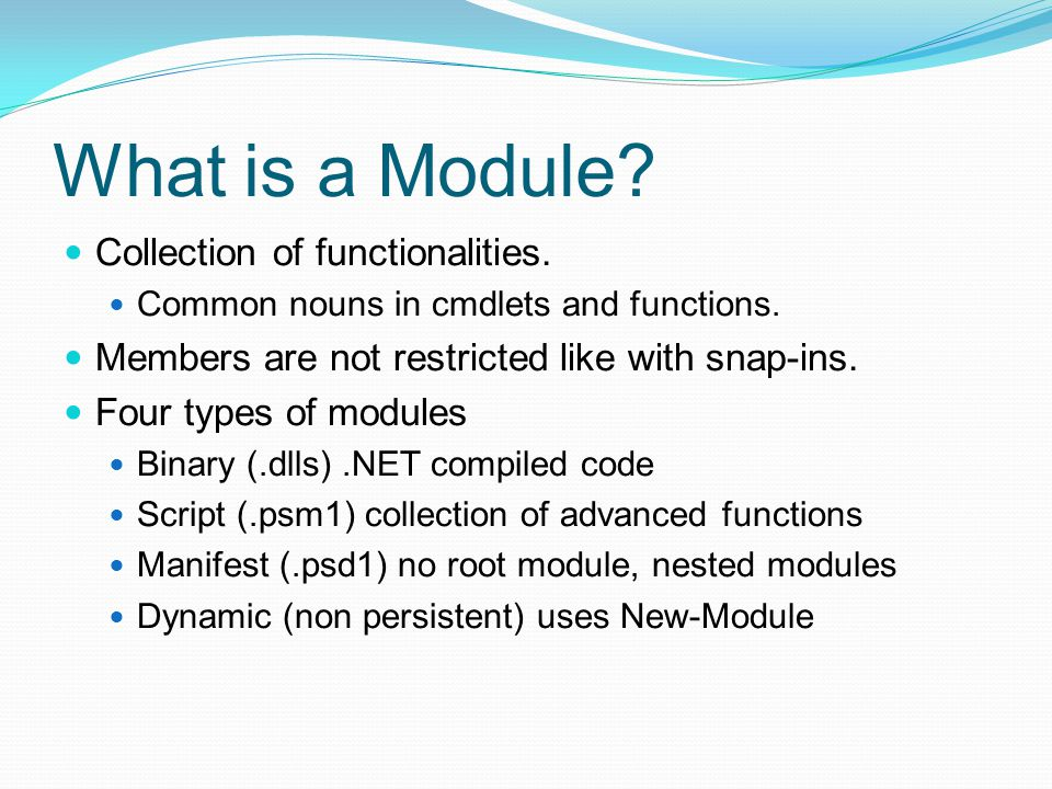 What is a Module.Collection of functionalities. Common nouns in cmdlets and functions.