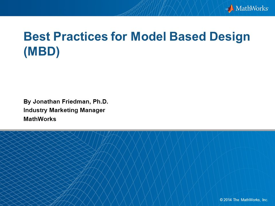 1 © 2014 The MathWorks, Inc. Best Practices for Model Based Design (MBD) By Jonathan Friedman, Ph.D. Industry Marketing Manager MathWorks