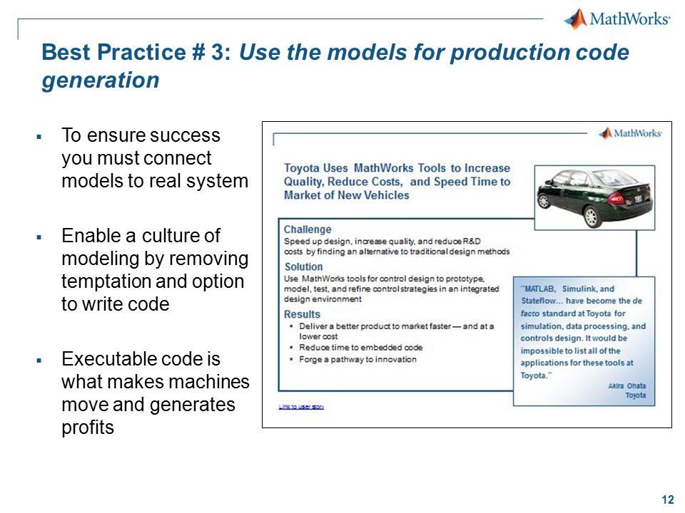 12 Best Practice # 3: Use the models for production code generation  To ensure success you must connect models to real system  Enable a culture of m