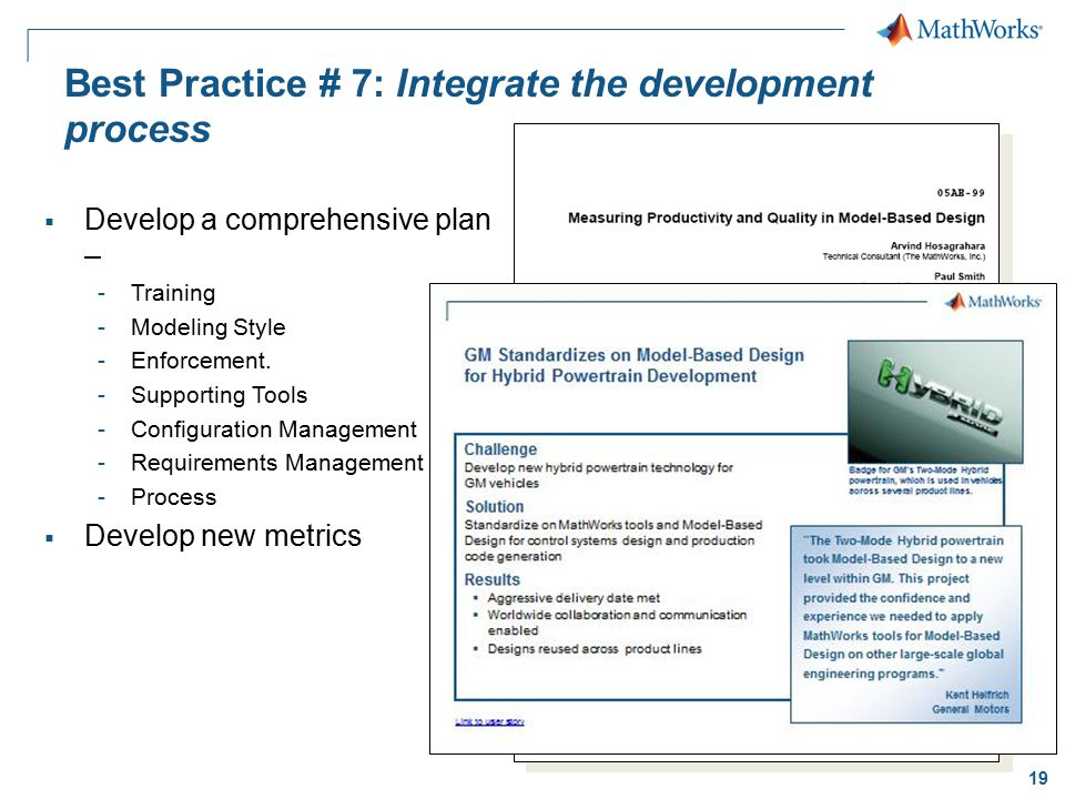 19 Best Practice # 7: Integrate the development process  Develop a comprehensive plan – -Training -Modeling Style -Enforcement. -Supporting Tools -Co