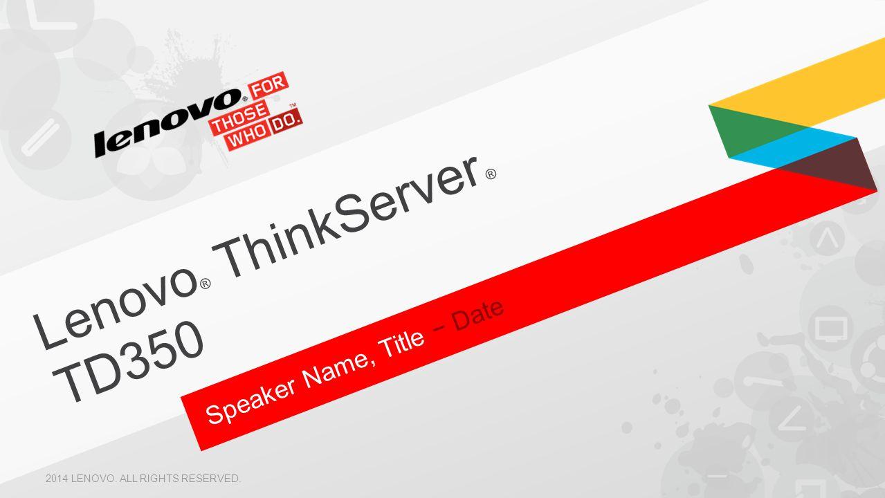 Speaker Name, Title − Date Lenovo ® ThinkServer ® TD350 2014 LENOVO. ALL RIGHTS RESERVED.