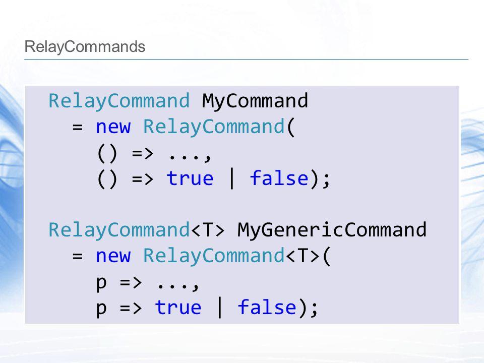 RelayCommands RelayCommand MyCommand = new RelayCommand( () =>..., () => true | false); RelayCommand MyGenericCommand = new RelayCommand ( p =>..., p