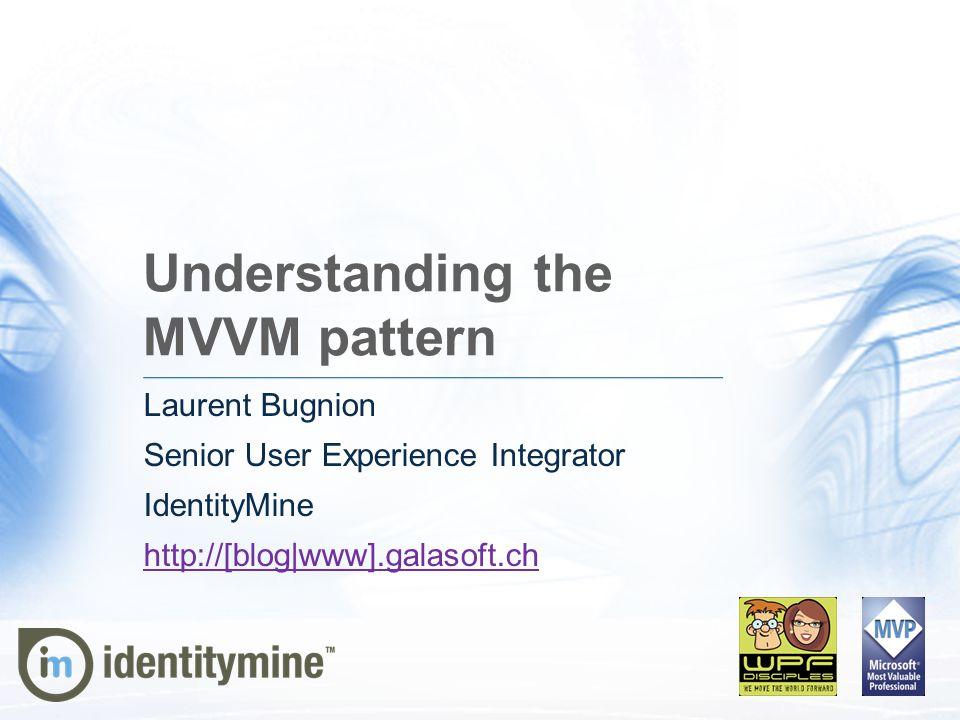 Understanding the MVVM pattern Laurent Bugnion Senior User Experience Integrator IdentityMine http://[blog|www].galasoft.ch