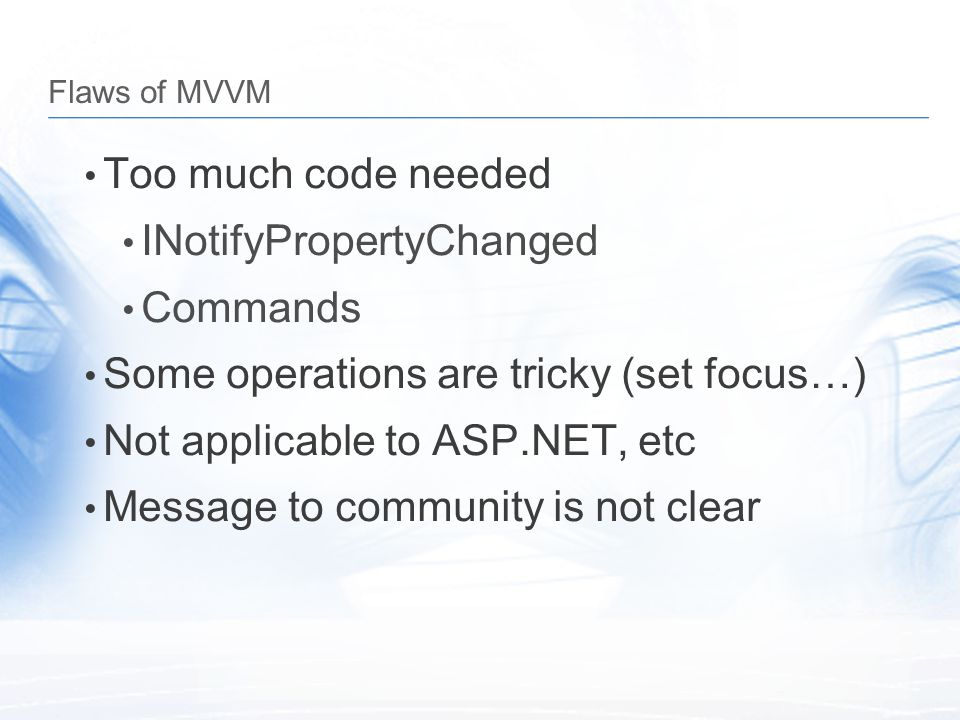 Flaws of MVVM Too much code needed INotifyPropertyChanged Commands Some operations are tricky (set focus…) Not applicable to ASP.NET, etc Message to c