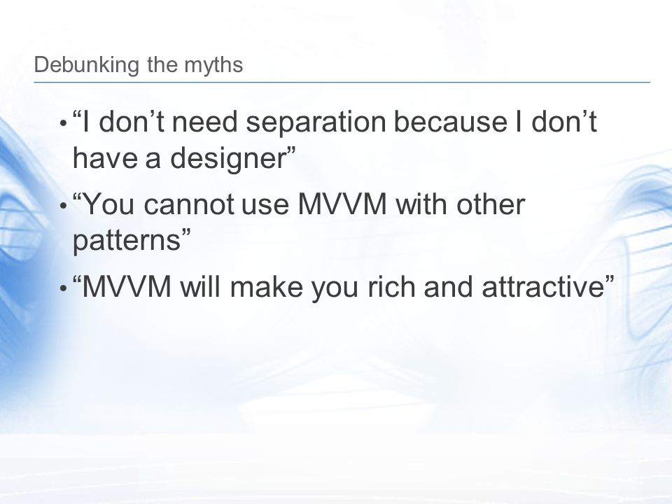 """Debunking the myths """"I don't need separation because I don't have a designer"""" """"You cannot use MVVM with other patterns"""" """"MVVM will make you rich and a"""
