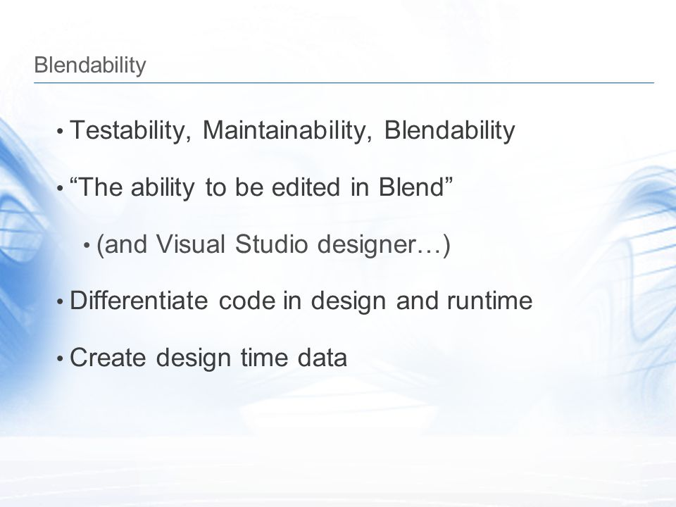 """Blendability Testability, Maintainability, Blendability """"The ability to be edited in Blend"""" (and Visual Studio designer…) Differentiate code in design"""
