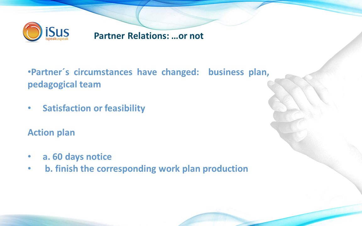 Partner Relations: …or not Partner´s circumstances have changed: business plan, pedagogical team Satisfaction or feasibility Action plan a.