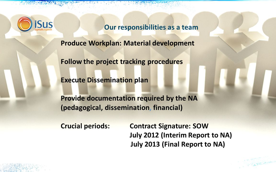 Our responsibilities as a team Produce Workplan: Material development Follow the project tracking procedures Execute Dissemination plan Provide documentation required by the NA (pedagogical, dissemination, financial) Crucial periods: Contract Signature: SOW July 2012 (Interim Report to NA) July 2013 (Final Report to NA)
