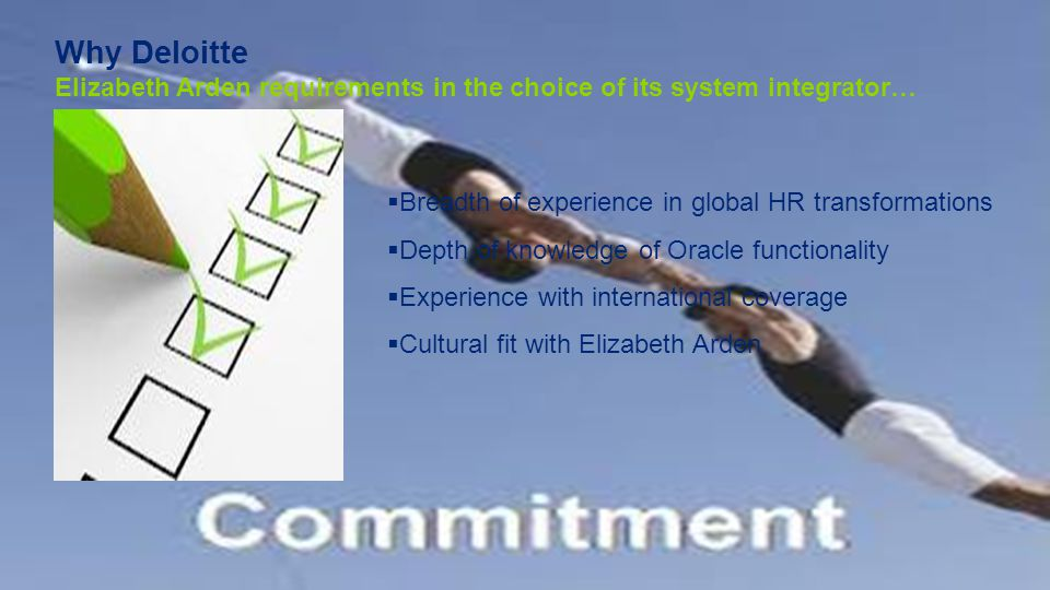 Why Deloitte Elizabeth Arden requirements in the choice of its system integrator…  Breadth of experience in global HR transformations  Depth of knowledge of Oracle functionality  Experience with international coverage  Cultural fit with Elizabeth Arden