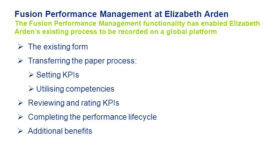  The existing form  Transferring the paper process:  Setting KPIs  Utilising competencies  Reviewing and rating KPIs  Completing the performance lifecycle  Additional benefits Fusion Performance Management at Elizabeth Arden The Fusion Performance Management functionality has enabled Elizabeth Arden's existing process to be recorded on a global platform