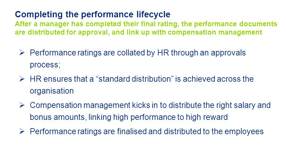  Performance ratings are collated by HR through an approvals process;  HR ensures that a standard distribution is achieved across the organisation  Compensation management kicks in to distribute the right salary and bonus amounts, linking high performance to high reward  Performance ratings are finalised and distributed to the employees Completing the performance lifecycle After a manager has completed their final rating, the performance documents are distributed for approval, and link up with compensation management