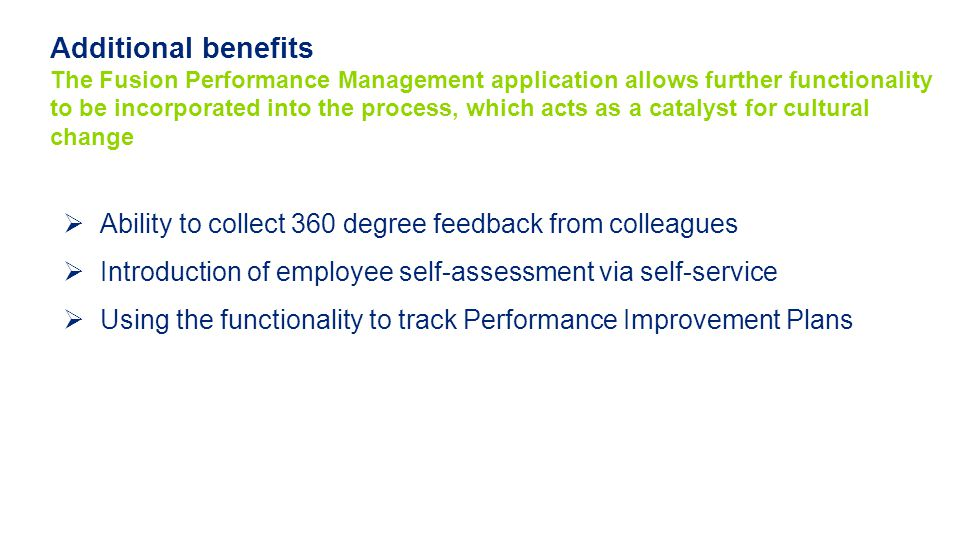  Ability to collect 360 degree feedback from colleagues  Introduction of employee self-assessment via self-service  Using the functionality to track Performance Improvement Plans Additional benefits The Fusion Performance Management application allows further functionality to be incorporated into the process, which acts as a catalyst for cultural change