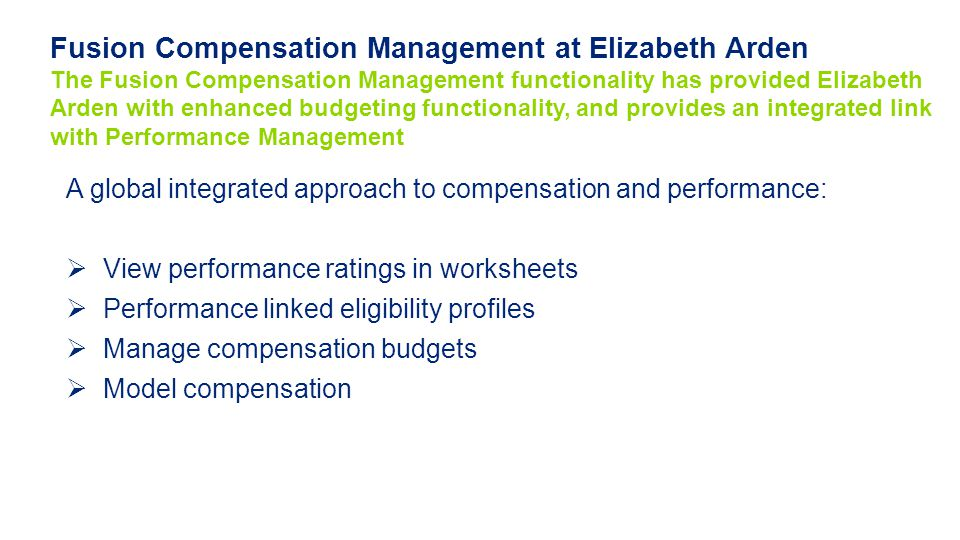 A global integrated approach to compensation and performance:  View performance ratings in worksheets  Performance linked eligibility profiles  Manage compensation budgets  Model compensation Fusion Compensation Management at Elizabeth Arden The Fusion Compensation Management functionality has provided Elizabeth Arden with enhanced budgeting functionality, and provides an integrated link with Performance Management